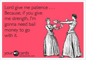 Lord give me patience . . . Because, if you give me strength, I'm ...