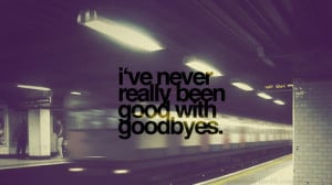 ... .com/ive-never-really-been-good-with-goodbyes-missing-you-quote