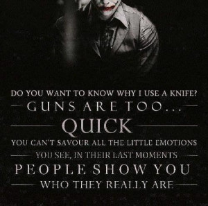 """Do you want to know why I use a knife? Guns are too quick."""""""