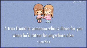 true friend is someone who is there for you when he'd rather be ...