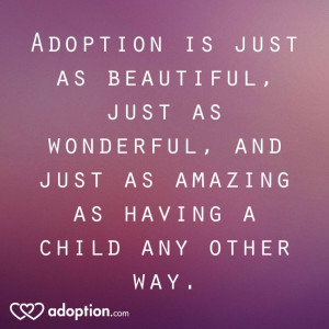 Adoption is just as beautiful, just as wonderful, and just as amazing ...