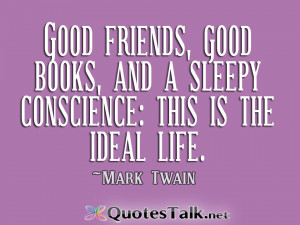... good books, and a sleepy conscience this is the ideal life. Mark Twain