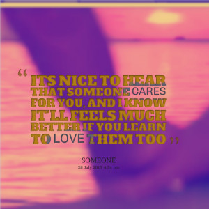 Quotes Picture: its nice to hear that someone cares for you, and i ...