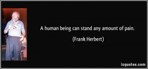human being can stand any amount of pain. - Frank Herbert