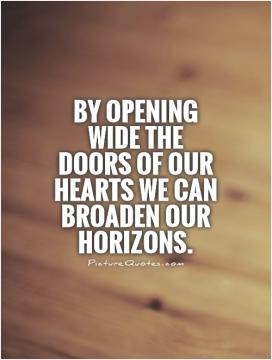 By opening wide the doors of our hearts we can broaden our horizons.