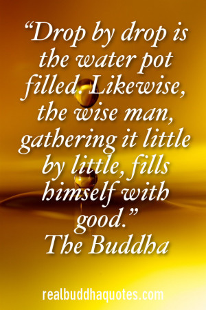 """... gathering it little by little, fills himself with good."""" The Buddha"""