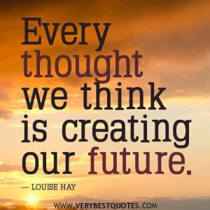 Positive thoughts quotes every thought we think is creating our future ...