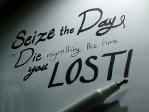 seize the day or die regretting the time you lost it s empty and cold ...