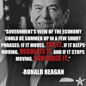 ... , Regulate it. and If it stops moving, Subsidize it. -Ronald Reagan