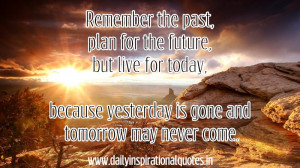 Remember The Past,Plan for the Future But Live for Today,because ...