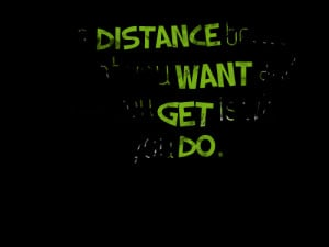 ... : the distance between what you want and what you get is what you do