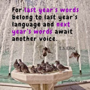 For last year's words belong to last year's language and next year ...