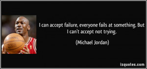 ... fails at something. But I can't accept not trying. - Michael Jordan