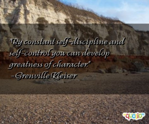 ... -control you can develop greatness of character. -Grenville Kleiser