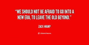 We should not be afraid to go into a new era, to leave the old beyond ...
