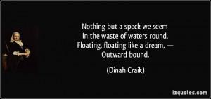 ... , Floating, floating like a dream, — Outward bound. - Dinah Craik
