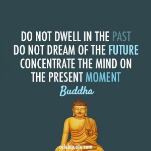 do not dwell on the past do not dream of the future concentrate the ...