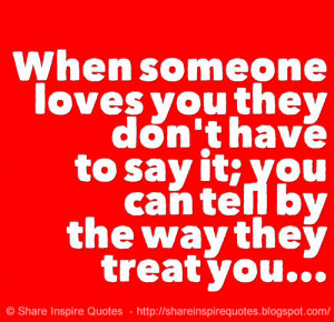 When someone loves you they don't have to say it; you can tell by t...