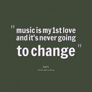 Quotes Picture: music is my 1st love and it's never going to change