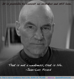 ... and still lose. That is not a weakness; that is life.-JEAN-LUC PICARD