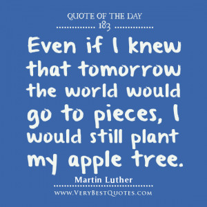 Even if I knew that tomorrow the world would go to pieces, I would ...
