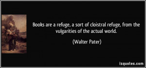 Books are a refuge, a sort of cloistral refuge, from the vulgarities ...