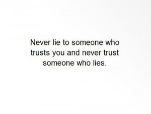 Never lie to someone who trusts you and never trust someone who lies.