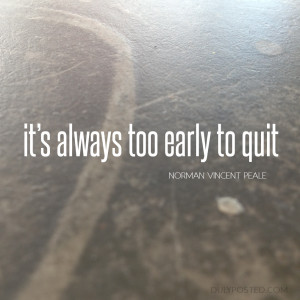 "It's always too early to quit."" – Norman Vincent Peale"