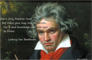 ... only practice your art, but force your way into its secrets Beethoven
