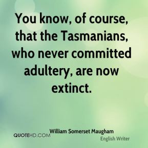 You know, of course, that the Tasmanians, who never committed adultery ...