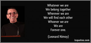 ... find each other Whoever we are We are Forever one. - Leonard Nimoy