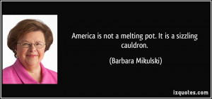 ... is not a melting pot. It is a sizzling cauldron. - Barbara Mikulski