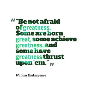 Be Not Afraid Of Greatness. Some Are Born Great, Some Achieve ...