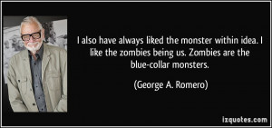 ... being us. Zombies are the blue-collar monsters. - George A. Romero