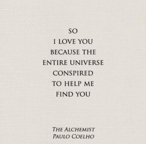 So I love you because the entire universe conspired to help me find ...