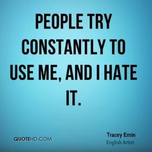 People try constantly to use me, and I hate it.