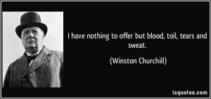 have nothing to offer but blood, toil, tears and sweat. - Winston ...