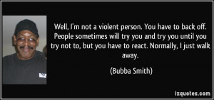 Well, I'm not a violent person. You have to back off. People sometimes ...