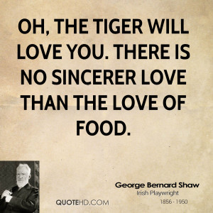 Oh, the tiger will love you. There is no sincerer love than the love ...