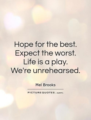 Hope for the best. Expect the worst. Life is a play. We're unrehearsed ...