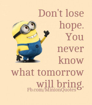 don t lose hope don t lose hope you never know what tomorrow will ...