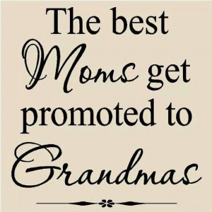 the best moms get promoted to grandmas