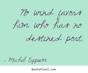 ... quotes - No wind favors him who has no destined port. - Inspirational