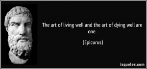 The art of living well and the art of dying well are one. - Epicurus