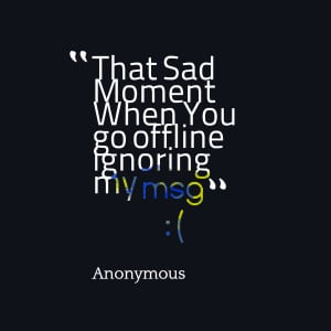 Quotes Picture: that sad moment when you go offline ignoring my msg:(