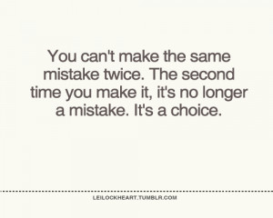 ... the same mistake twice, the second time you make it, it's a choice