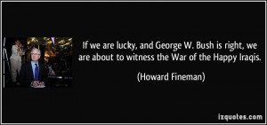 ... we are about to witness the War of the Happy Iraqis. - Howard Fineman