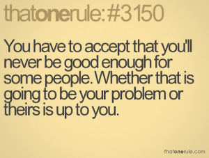 You have to accept that you'll never be good enough for some people ...