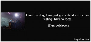 ... just going about on my own, feeling I have no roots. - Tom Jenkinson