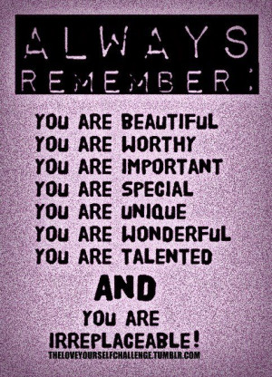 remember, you are beautiful. You are worthy. You are important. You ...